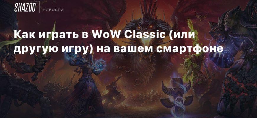 Как играть в WoW Classic (или другую игру) на вашем смартфоне - Shazoo