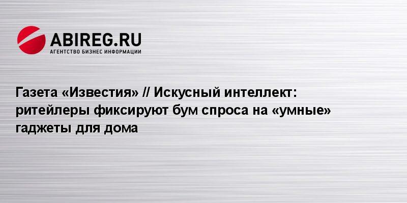 Газета «Известия» // Искусный интеллект: ритейлеры фиксируют бум спроса на «умные» гаджеты для дома