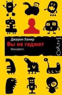 """Читать онлайн """"Вы не гаджет. Манифест"""" автора Ланир Джарон - RuLit - Страница 1"""