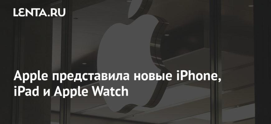 Apple представила новые iPhone, iPad и Apple Watch: Гаджеты: Наука и техника: